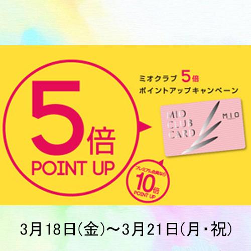 3/18(fri)~3/21(mon) MIOクラブカード5倍アップキャンペーン実施!