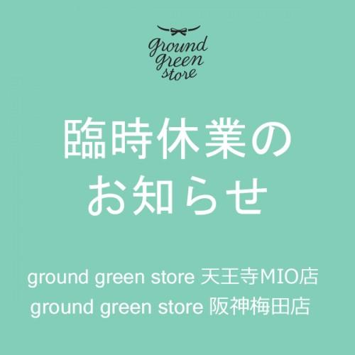 ground green store 天王寺MIO店・阪神梅田店臨時休業のお知らせ