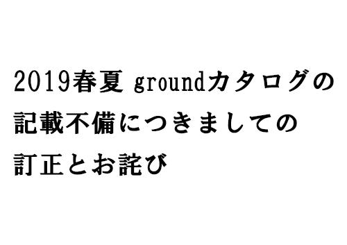2019春夏groundカタログの記載不備につきましての訂正とお詫び。
